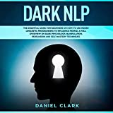 Dark NLP: The Essential Guide for Beginners on How to Use Neuro Linguistic Programming to Influence People: A Full Overview of Dark Psychology, Manipulation, Persuasion and Self-Mastery Techniques