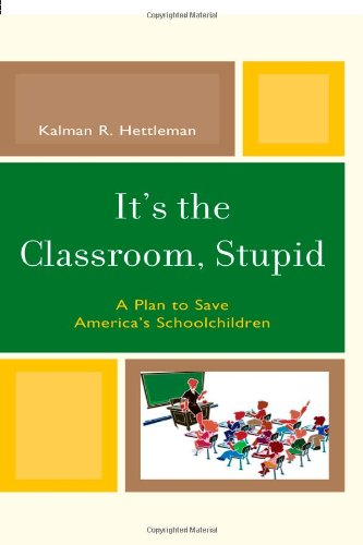 It's the Classroom, Stupid: A Plan to Save America's Schoolchildren (New Frontiers in Education)