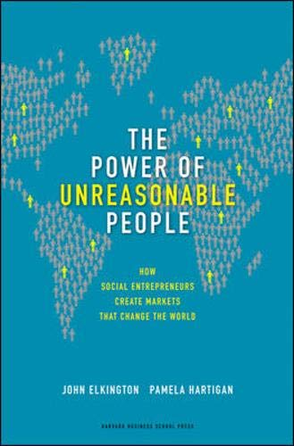 The Power Of Unreasonable People  How Social Entrepreneurs Create Markets That Change The World  Leadership For The Common Good