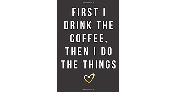 Amazon.com: First I Drink The Coffee, Then I Do The Things ...