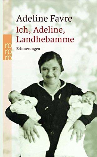 Ich, Adeline, Landhebamme: Erinnerungen: Aufzeichnungen von Gesprächen Adelines mit ihren Nichten Marie-Noëlle Bovier und Pierette Mabillard