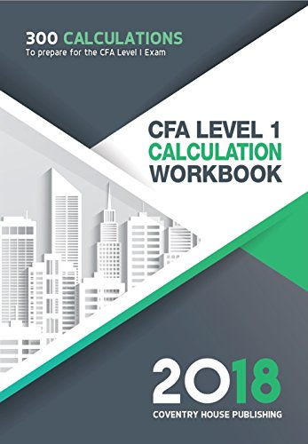 CFA Level 1 Calculation Workbook: 300 Calculations to Prepare for the CFA Level 1 Exam (2018 Edition)