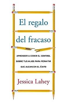 El regalo del fracaso: Aprender a ceder el control sobre tus hijos para permitir que alcancen el éxito (Spanish Edition) by [Lahey, Jessica]