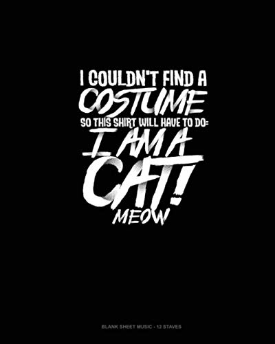 I Couldn't Find a Costume So This Shirt Will Have to Do: I Am a Cat! Meow: Blank Sheet Music - 12 Staves -