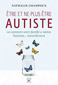Etre et ne plus être autiste par Nathalie Champoux