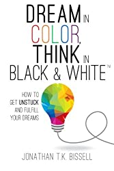 Dream in Color, Think in Black & White: How to Get Unstuck and Fulfill Your Dreams