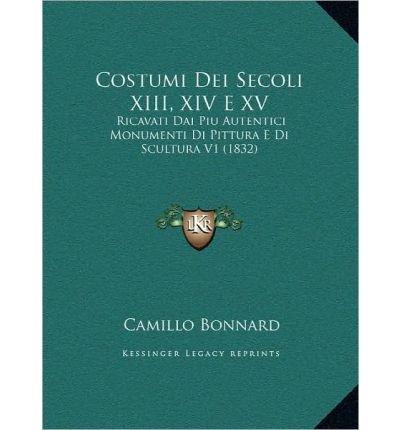 Costumi Dei Secoli XIII, XIV E XV: Ricavati Dai Piu Autentici Monumenti Di Pittura E Di Scultura V1 (1832) (Hardback)(Italian) - Common pdf