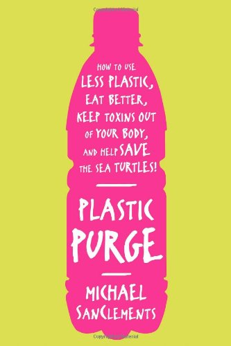 plastic-purge-how-to-use-less-plastic-eat-better-keep-toxins-out-of-your-body-and-help-save-the-sea-