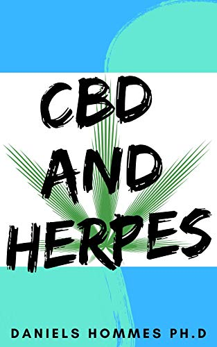 CBD AND HERPES: Comprehensive Guide on Using CBD Oil to Cure all forms of Herpes :Herpes simplex virus 1 and 2 (HSV-1 and HSV-2), Oral and Genital Herpes