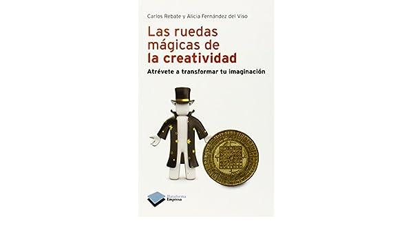 Las ruedas mágicas de la creatividad: Atrévete a transformar tu imaginación (Plataforma empresa) (Spanish Edition): Carlos Rebate, Alicia Fernández del ...