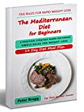 THE MEDITERRANEAN DIET FOR BEGINNERS: A Practical Strategy Guide Featuring Simple Rules for Weight Loss, and a 14 Day Diet Meal Plan (mediterranean diet ... loss, mediterranean diet easy cookbook)