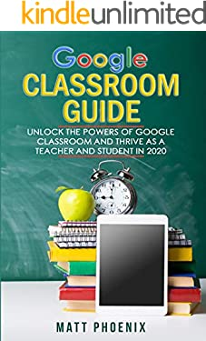 GOOGLE CLASSROOM GUIDE : Unlock the Powers of Google Classroom and Thrive as a Teacher and Student in 2020