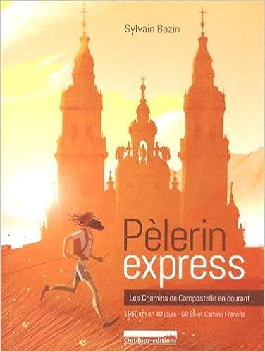 Télécharger en ligne Pèlerin express : Les chemins de Compostelle en courant : 1950 km en 40 jours, GR 65 et Camino Francès pdf