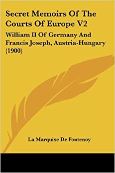 Secret Memoirs Of The Courts Of Europe V2: William II Of Germany And Francis Joseph, Austria-Hungary (1900)
