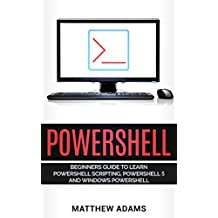 Powershell: The Powershell for Beginners Guide To Learn Powershell Scripting, Powershell 5 and Windows Powershell