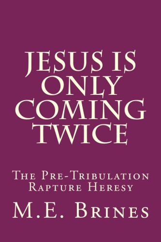 Jesus is Only Coming Twice: The Pre-Tribulation Rapture Heresy PDF