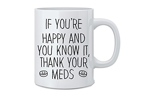 Mad Ink Fashions If You're Happy and You Know It, Thank Your MEDS - Funny Coffee Mug - Great Novelty Gift for Wife, Husband, Mom, Dad, Co-Worker, Boss and Friends by Mad Ink Fashions