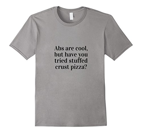 Men's Abs Are Cool, But Have You Tried Stuffed Crust Pizza T-Shirt Medium Slate
