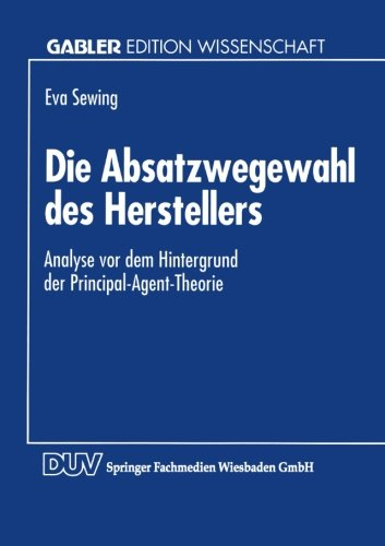Die Absatzwegewahl des Herstellers: Analyse vor dem Hintergrund der Principal-Agent-Theorie (German Edition)