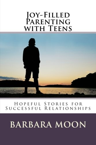Joy-Filled Parenting with Teens: Hopeful Stories for Successful Relationships