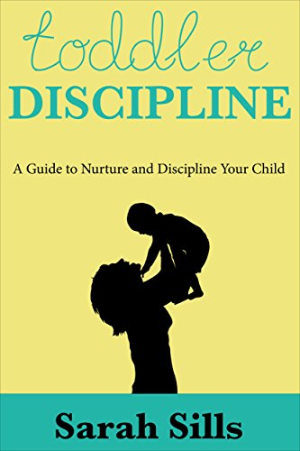 Toddler Discipline: A Guide To Nurture and Discipline Your Child (Partenting, Child Care, Nurture, Discipline, Patience)