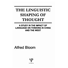 The Linguistic Shaping of Thought: A Study in the Impact of Language on Thinking in China and the West