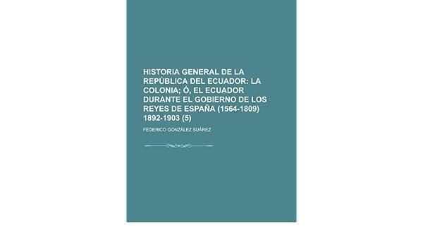 Historia general de la República del Ecuador 5 ; La colonia ó, El Ecuador durante el gobierno de los reyes de España 1564-1809 1892-1903: Amazon.es: Suárez, Federico ...