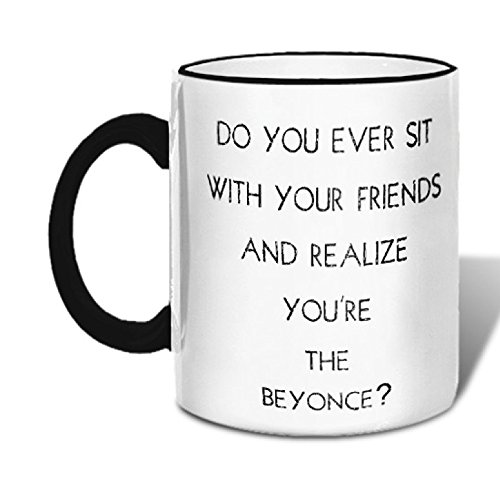 Retrospect Group  Do You Ever Sit W Your Friends And Realize Youre The Beyonce  Ceramic Mug  White With Black Handle And Rim