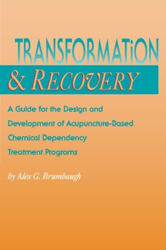 Transformation and Recovery: A Guide for the Design and Development of Acupuncture- Based Chemical Dependency Treatment Programs
