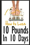 img - for How to Lose 10 Pounds in 10 Days: Discover The Insider Secrets to Flattening Your Stomach and Taking Back Control of Your Body book / textbook / text book