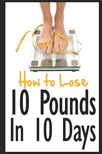 How to Lose 10 Pounds in 10 Days: Discover The Insider Secrets to Flattening Your Stomach and Taking Back Control of Your Body