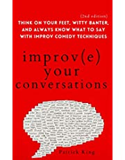 Improve Your Conversations: Think on Your Feet, Witty Banter, and Always Know What to Say with Improv Comedy Techniques (2nd Edition)