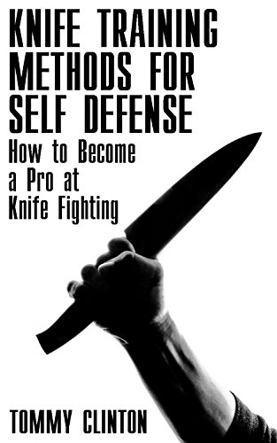 Knife Training Methods for Self Defense: How to Become a Pro at Knife Fighting: (Self-Defense, Self Protection) by [Clinton, Tommy ]
