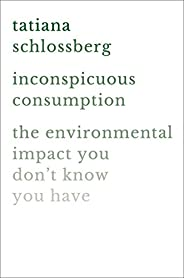 Inconspicuous Consumption: The Environmental Impact You Don't Know You