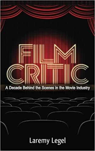 Amazon Com Film Critic A Decade Behind The Scenes In The Movie Industry 9781481915021 Legel Laremy Books