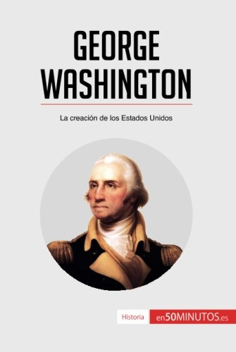 George Washington: La creacin de los Estados Unidos (Spanish Edition)