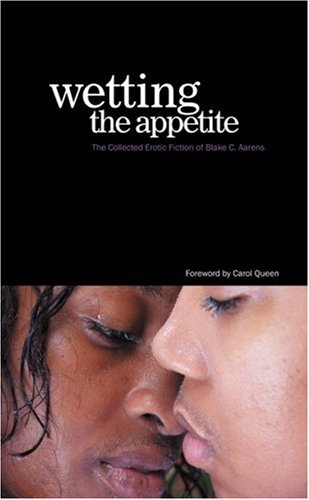 Wetting the Appetite: The Collected Erotic Fiction of Blake C. Aarens Blake C. Aarens