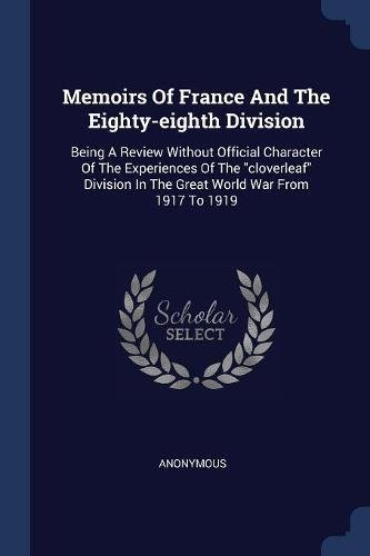 """Download Memoirs Of France And The Eighty-eighth Division: Being A Review Without Official Character Of The Experiences Of The """"cloverleaf"""" Division In The Great World War From 1917 To 1919 pdf"""