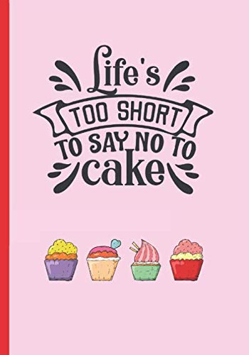 LIFE´S TOO SHORT TO SAY NO TO CAKE: MY FAVOURITE CAKE RECIPE NOTEBOOK, COOKING JOURNAL, 100 BLANK RECIPIES TO FILL IN. CREATIVE GIFT. MOTHER´S DAY