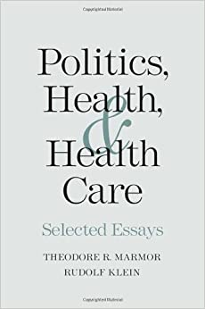 Politics Health And Health Care Selected Essays Theodore R Politics Health  And Health Care Selected Essays