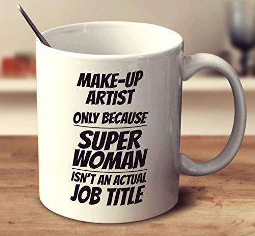 Make-Up Artist Only Because Super Woman Isn't An Actual Job Title Coffee Mug 11oz Gift Tea Cups -