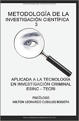 Metodología de la investigación científica 3: Aplicada a la Tecnología en Investigación Criminal ESINC - TECRI (Spanish Edition) Paperback ISBN-10: 9584687107