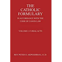 The Catholic Formulary in Accordance with the Code of Canon Law, Volume 1: Curial Acts