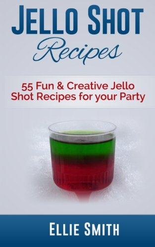 Jello Shot Recipes: 55 Fun & Creative Jello Shot Recipes for your Party