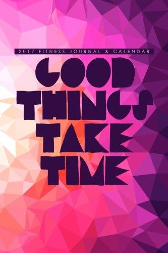 2017 Fitness Journal & Calendar: Good Things Take Time