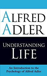Understanding Life: An Introduction to the Psychology of Alfred Adler