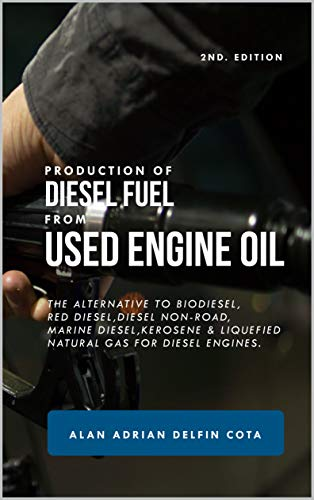 Production of diesel fuel from used engine oil 2nd Edition: The alternative to biodiesel, red diesel, diesel non-road, marine diesel, kerosene & liquefied natural gas for diesel engines.