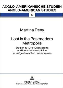 Lost in the Postmodern Metropolis: Studien Zu (Des-)Orientierung Und Identitaetskonstruktion Im Zeitgenoessischen Londonroman (Anglo-Amerikanische Studien)