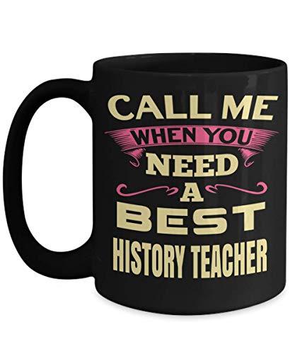Best History Teacher Mug - 15oz History Teacher Coffee Mug -Teacher Gifts For Christmas - Call Me When You Need A Best History -