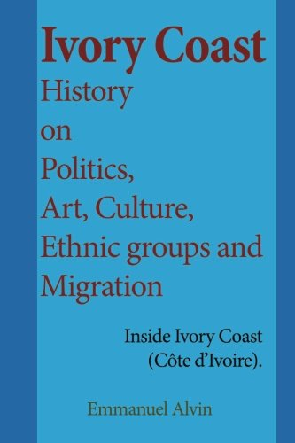 Ivory Coast History on Politics, Art, Culture, Ethnic groups and Migration: Inside Ivory Coast (Côte d'Ivoire).